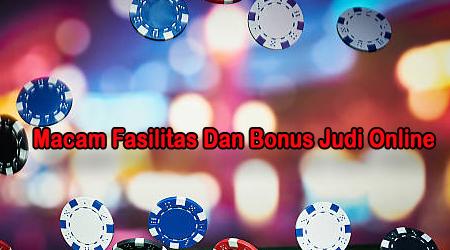 Macam-Macam Fasilitas Dan Bonus Menarik Di Situs Judi Online